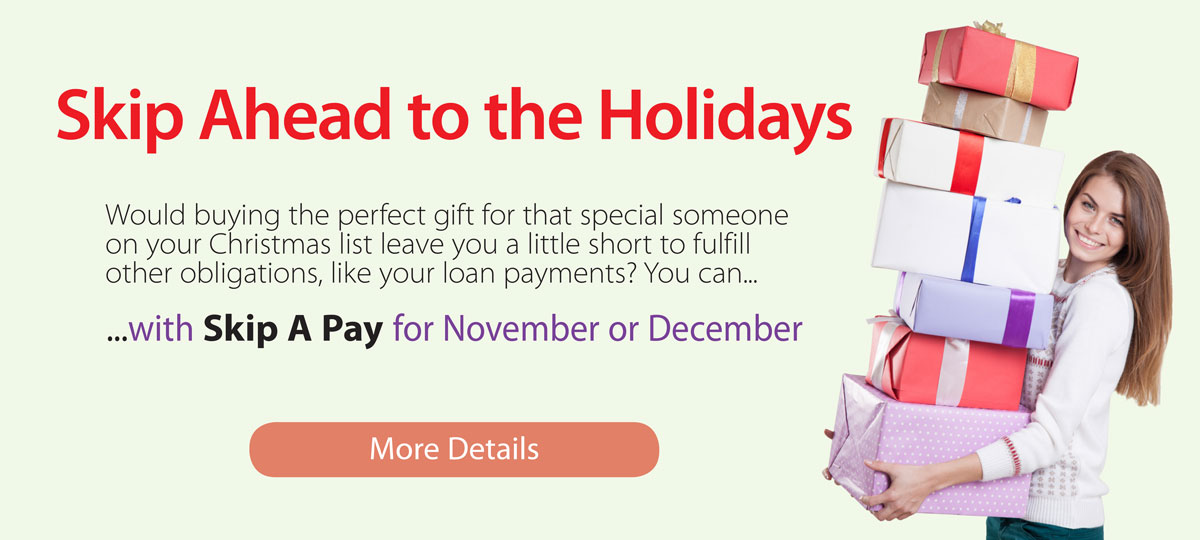 Skip Ahead to the Holidays with Skip A Pay for November or December. PDF file